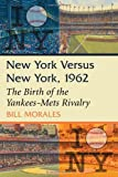 New York Versus New York, 1962: The Birth of the Yankees-Mets Rivalry