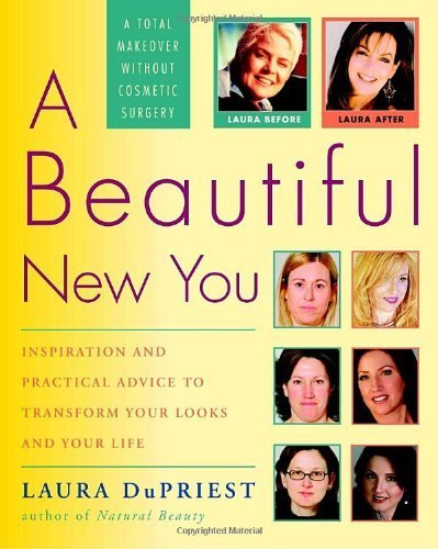 A Beautiful New You: Inspiration and Practical Advice to Transform Your Looks and Your Life-- A Total Makeover Without Cosmetic Surgery by DuPriest, Laura (2005) Paperback