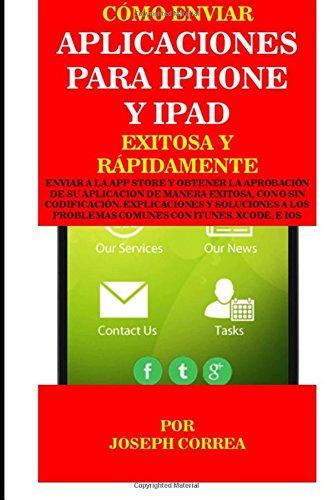 Como enviar Aplicaciones para iPhone y iPad Exitosa y Rapidamente: Enviar a la App Store y obtener la aprobacion de su aplicacion de Manera Exitosa, ... Problemas Comunes con Itunes, Xcode, e IOS