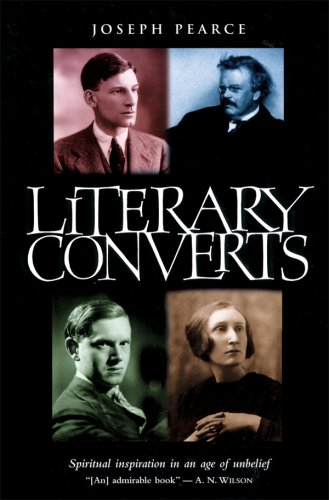Literary Converts: Spiritual Inspiration in an Age of Unbelief, JOSEPH PEARCE