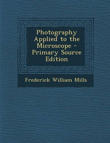 Photography Applied To The Microscope - Primary Source Edition