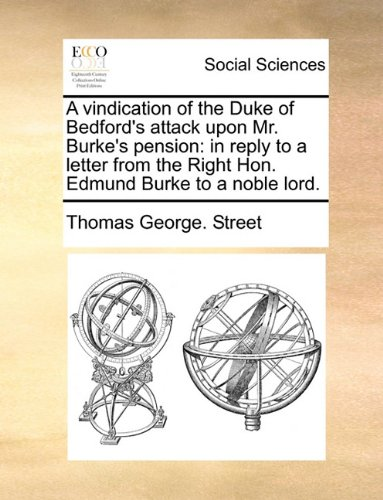 A vindication of the Duke of Bedford's attack upon Mr. Burke's pension: in reply to a letter from the Right Hon. Edmund Burke to a noble lord.