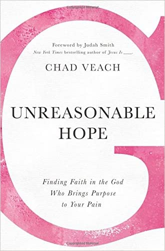 Unreasonable Hope: Finding Faith in the God Who Brings Purpose to Your Pain written by Chad Veach