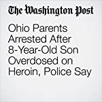 Ohio Parents Arrested After 8-Year-Old Son Overdosed on Heroin, Police Say | Amy B. Wang