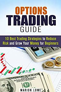 Options Trading Guide: 10 Best Trading Strategies to Reduce Risk and Grow Your Money for Beginners (Stock Market & Investing)