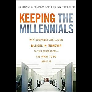 Keeping the Millennials: Why Companies Lose Billions in Turnover to This Generation - and What to Do About It | [Joanne Sujansky]