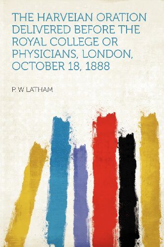 The Harveian Oration Delivered Before the Royal College or Physicians, London, October 18, 1888