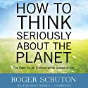 How to Think Seriously about the Planet: The Case for an Environmental Conservatism (       UNABRIDGED) by Roger Scruton Narrated by Simon Prebble