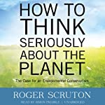 How to Think Seriously about the Planet: The Case for an Environmental Conservatism | Roger Scruton