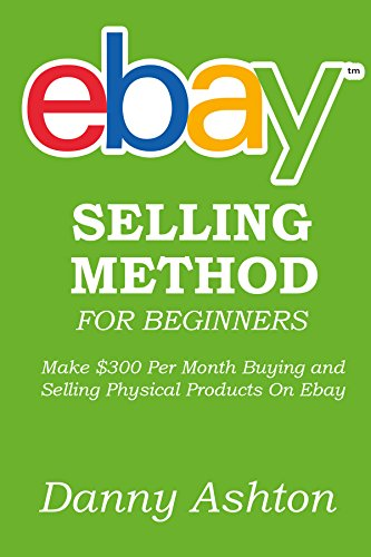 EBAY SELLING METHOD FOR BEGINNERS: Make $300 Per Month Buying and Selling Physical Products On Ebay... The No Fluff Guide to Selling On Ebay for Absolute Beginners (Ebay Selling Guide compare prices)