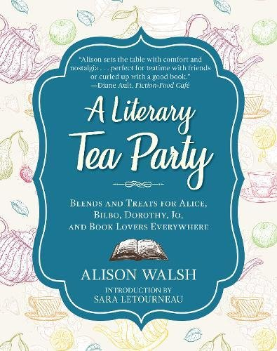 A Literary Tea Party Blends and Treats for Alice, Bilbo, Dorothy, Jo, and Book Lovers Everywhere [Walsh, Alison] (Tapa Dura)