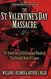 The St. Valentine s Day Massacre: The Untold Story of the Gangland Bloodbath That Brought Down Al Capone