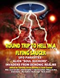 Round Trip To Hell In A Flying Saucer: UFO Parasites - Alien Soul Suckers - Invaders From Demonic Realms