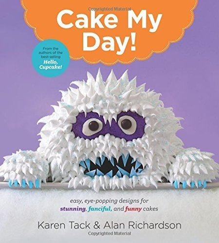 Cake My Day!: Easy, Eye-Popping Designs for Stunning, Fanciful, and Funny Cakes by Tack, Karen, Richardson, Alan (2015) Paperback PDF