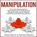 Manipulation: Proven Manipulation Techniques to Influence People with NLP, Mind Control and Persuasion! Audiobook by Pete Martin, Nataly Meyers Narrated by Sam Bogart