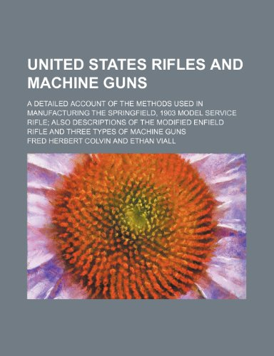United States rifles and machine guns; a detailed account of the methods used in manufacturing the Springfield, 1903 model service rifle also. Enfield rifle and three types of machine guns
