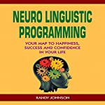 Neuro Linguistic Programming: Your Map to Happiness, Success and Confidence in Your Life | Randy Johnson
