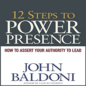 12 Steps to Power Presence: How to Exert Your Authority to Lead | [John Baldoni]