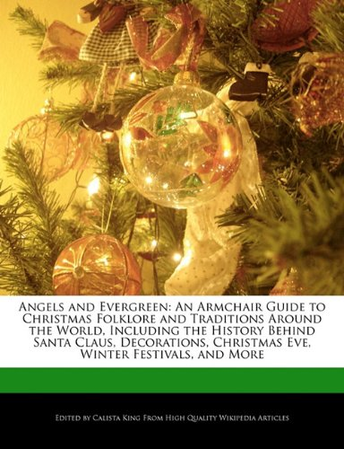 Angels and Evergreen: An Armchair Guide to Christmas Folklore and Traditions Around the World, Including the History Behind Santa Claus, Decorations, Christmas Eve, Winter Festivals, and More