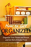 How to Get Organized: Organize Your Home and House and Get Rid of Clutter Now (Home Solutions) (English Edition)