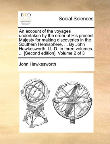 An account of the voyages undertaken by the order of His present Majesty for making discoveries in the Southern Hemisphere, ... By John Hawkesworth, ... volumes. ... [Second edition]. Volume 2 of 3