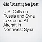 U.S. Calls on Russia and Syria to Ground All Aircraft in Northwest Syria | Karen DeYoung