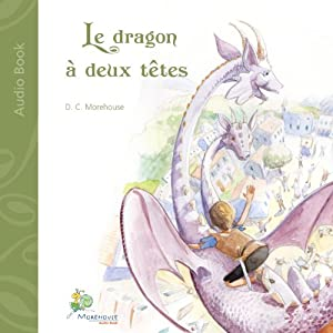 Le dragon à deux têtes: Un conte pour rêveurs de tous âges: [The Two-Headed Dragon: A Tale for Dreamers of All Ages] Audiobook by D. C. Morehouse Narrated by Celine Diebold
