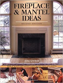 Fireplace & Mantel Ideas, 2nd edition: Build, Design and Install Your