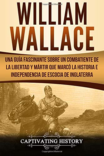 William Wallace Una guía fascinante sobre un combatiente de la libertad y mártir que marcó la historia e independencia de Escocia de Inglaterra ... Book Version)  [History, Captivating] (Tapa Blanda)