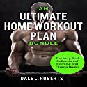 An Ultimate Home Workout Plan Bundle: The Very Best Collection of Exercise and Fitness Books Audiobook by Dale L. Roberts Narrated by Maurice R. Cravens II