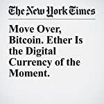 Move Over, Bitcoin. Ether Is the Digital Currency of the Moment. | Nathaniel Popper