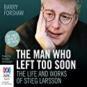 The Man Who Left Too Soon: The Life and Works of Stieg Larsson (       UNABRIDGED) by Barry Forshaw Narrated by Stanley McGeagh
