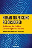 img - for Human Traffficking Reconsidered: Rethinking the Problem, Envisoning New Solutions book / textbook / text book