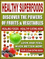 HEALTHY SUPERFOODS - Discover The Powers of Fruits and Vegetables, Healthy Foods - Healthy Eating Now, Look and Feel Much Better Now - Your Healthy Eating Guide