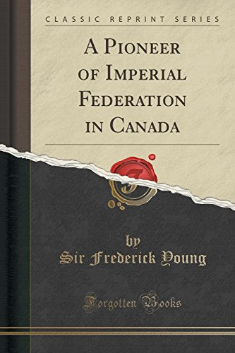 A Pioneer of Imperial Federation in Canada (Classic Reprint)