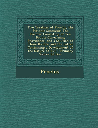 Two Treatises of Proclus, the Platonic Successor: The Former Consisting of Ten Doubts Concerning Providence, and a Solution of Those Doubts; and the ... a Development of the Nature of Evil