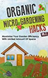 Organic Micro Gardening Hacks Vol. 2 - Maximize Your Garden Efficiency with Limited Amount of Space (Micro Gardening Hacks, Organic Gardening Guide, Maximizing ... Garden, Organic Gardening, Micro Gardening)
