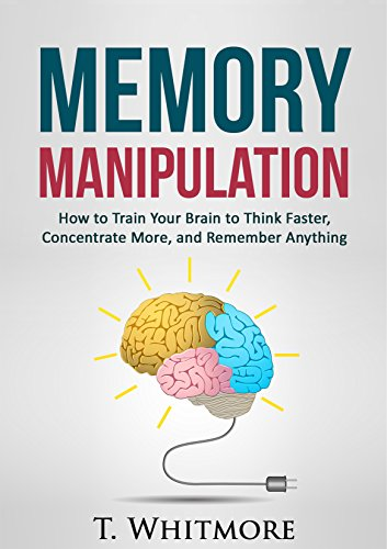 Brain Exercises: Memory Manipulation (How to Train Your Brain to Think Faster, Concentrate More, and Remember Anything)