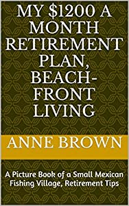 My $1200 a Month Retirement Plan, Beach-Front Living: A Picture Book of a Small Mexican Fishing Village, Retirement Tips