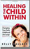 Healing The Child Within: Changing Your Early Childhood Life Script Kelly Wallace
