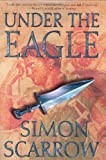 Under the Eagle: A Tale of Military Adventure and Reckless Heroism with the Roman Legions Simon Scarrow