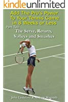 Add The Pro's Power to Your Tennis Game in 8 Weeks or Less - Part Two (The Serve and Return, Volleys and Smashes Book 2)