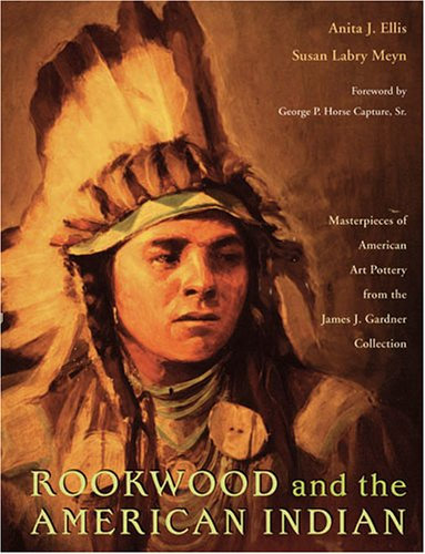 Rookwood and the American Indian: Masterpieces of American Art Pottery from the James J. Gardner Collection by Ohio University Press