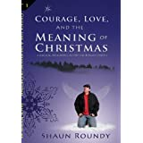 Courage, Love and the Meaning of Christmas ~ Shaun Roundy