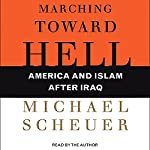 Marching Toward Hell: America and Islam after Iraq | Michael Scheuer