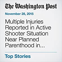 Multiple Injuries Reported in Active Shooter Situation Near Planned Parenthood in Colorado Springs (       UNABRIDGED) by Lindsey Bever, Niraj Chokshi, Sandhya Somashekhar Narrated by Jill Melancon