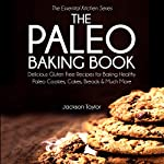 The Paleo Baking Book: Delicious Gluten Free Recipes for Baking Healthy Paleo Cookies, Cakes, Breads and Much More (The Essential Kitchen Series, Book 14)   Jackson Taylor