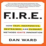FIRE: How Fast, Inexpensive, Restrained, and Elegant Methods Ignite Innovation | Dan Ward