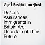 Despite Assurances, Immigrants in Britain Are Uncertain of Their Future | Karla Adam,James McAuley
