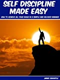 Self Discipline Made Easy: How To Achieve All Your Goals In A Simple And Relaxed Manner